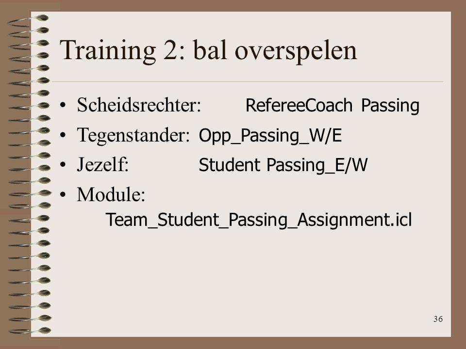 36 Training 2: bal overspelen Scheidsrechter: RefereeCoach Passing Tegenstander: Opp_Passing_W/E Jezelf: Student Passing_E/W Module: Team_Student_Pass