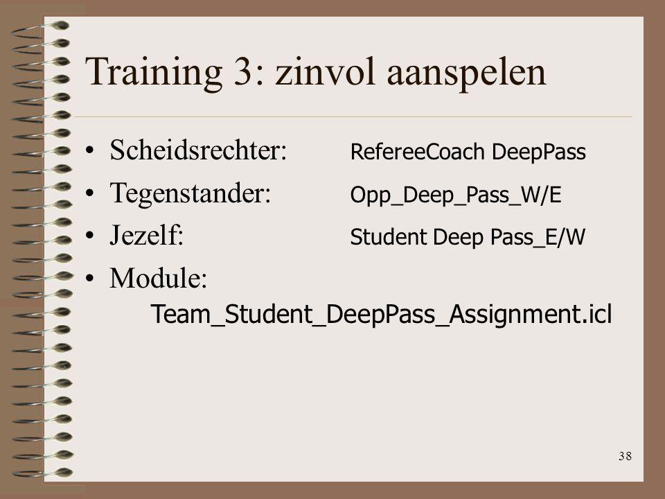 38 Training 3: zinvol aanspelen Scheidsrechter: RefereeCoach DeepPass Tegenstander: Opp_Deep_Pass_W/E Jezelf: Student Deep Pass_E/W Module: Team_Stude