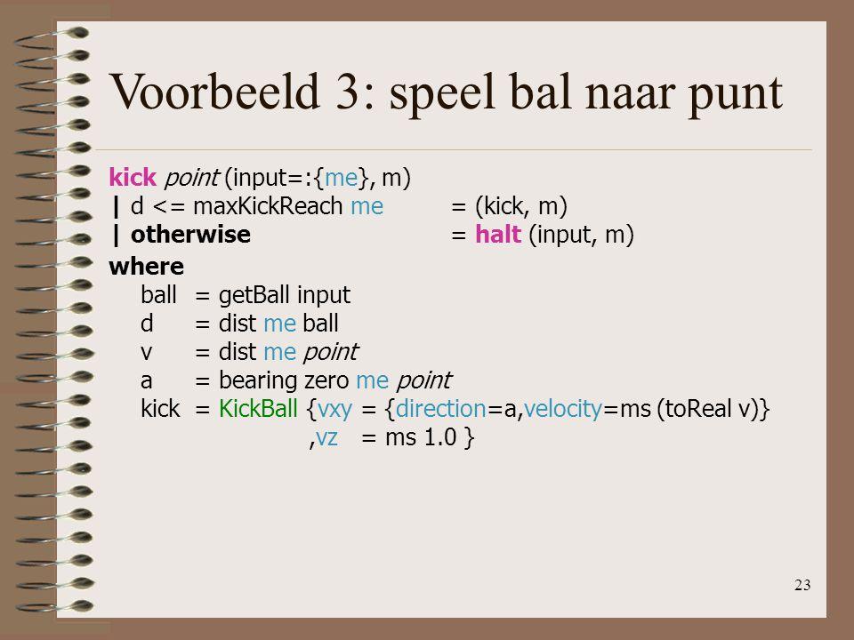 23 Voorbeeld 3: speel bal naar punt kick point (input=:{me}, m) | d <= maxKickReach me= (kick, m) | otherwise= halt (input, m) where ball= getBall inp