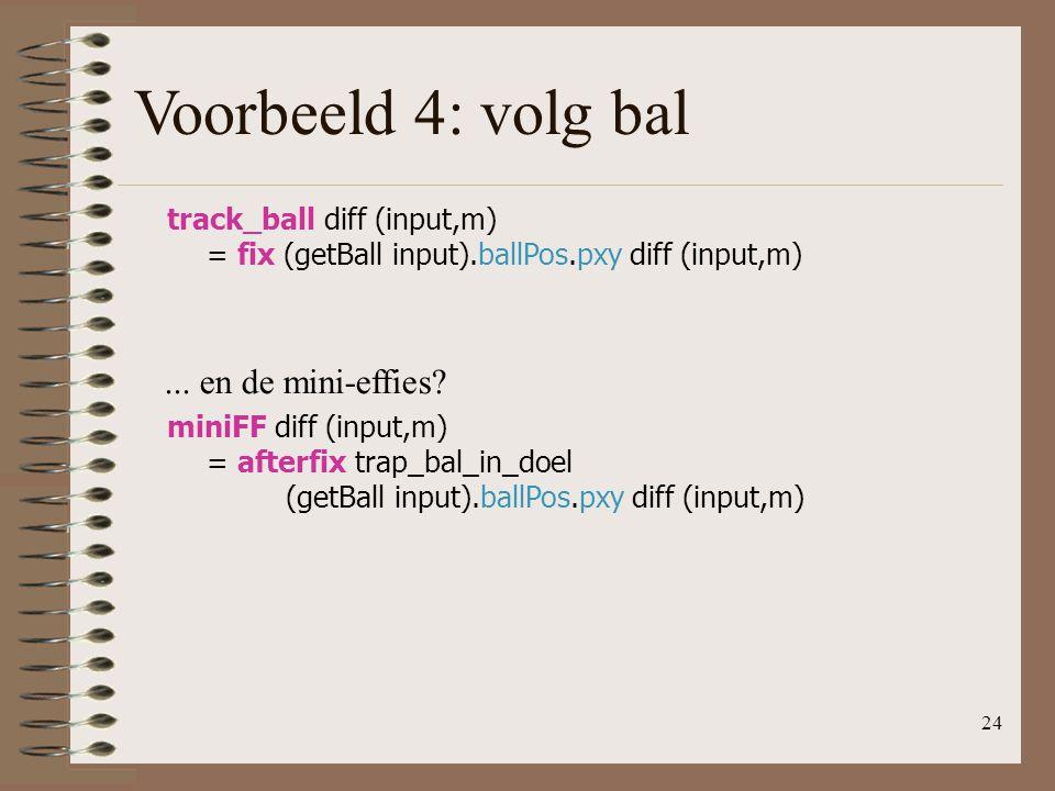 24 Voorbeeld 4: volg bal track_ball diff (input,m) = fix (getBall input).ballPos.pxy diff (input,m)... en de mini-effies? miniFF diff (input,m) = afte
