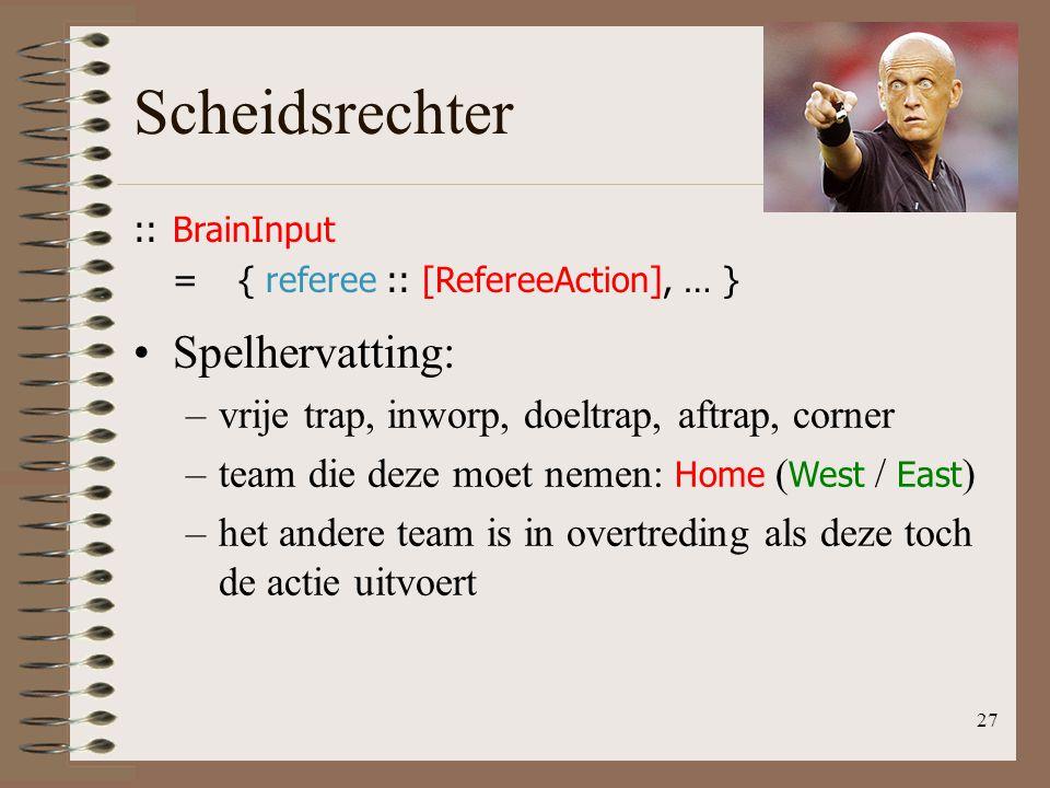 Scheidsrechter 27 ::BrainInput ={ referee :: [RefereeAction], … } Spelhervatting: –vrije trap, inworp, doeltrap, aftrap, corner –team die deze moet ne