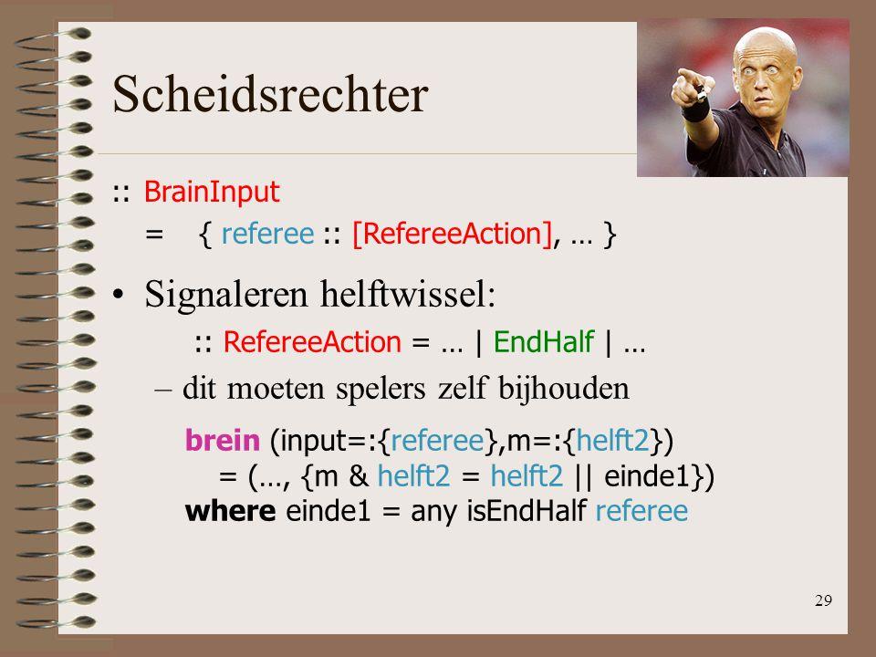 Scheidsrechter 29 ::BrainInput ={ referee :: [RefereeAction], … } Signaleren helftwissel: :: RefereeAction = … | EndHalf | … –dit moeten spelers zelf