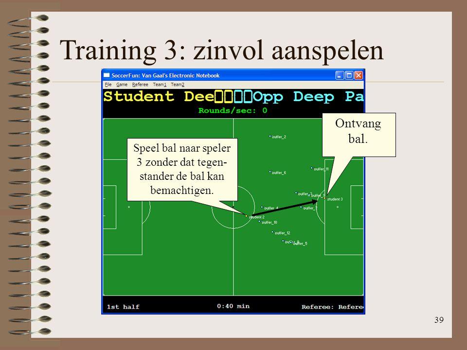 39 Training 3: zinvol aanspelen Speel bal naar speler 3 zonder dat tegen- stander de bal kan bemachtigen. Ontvang bal.