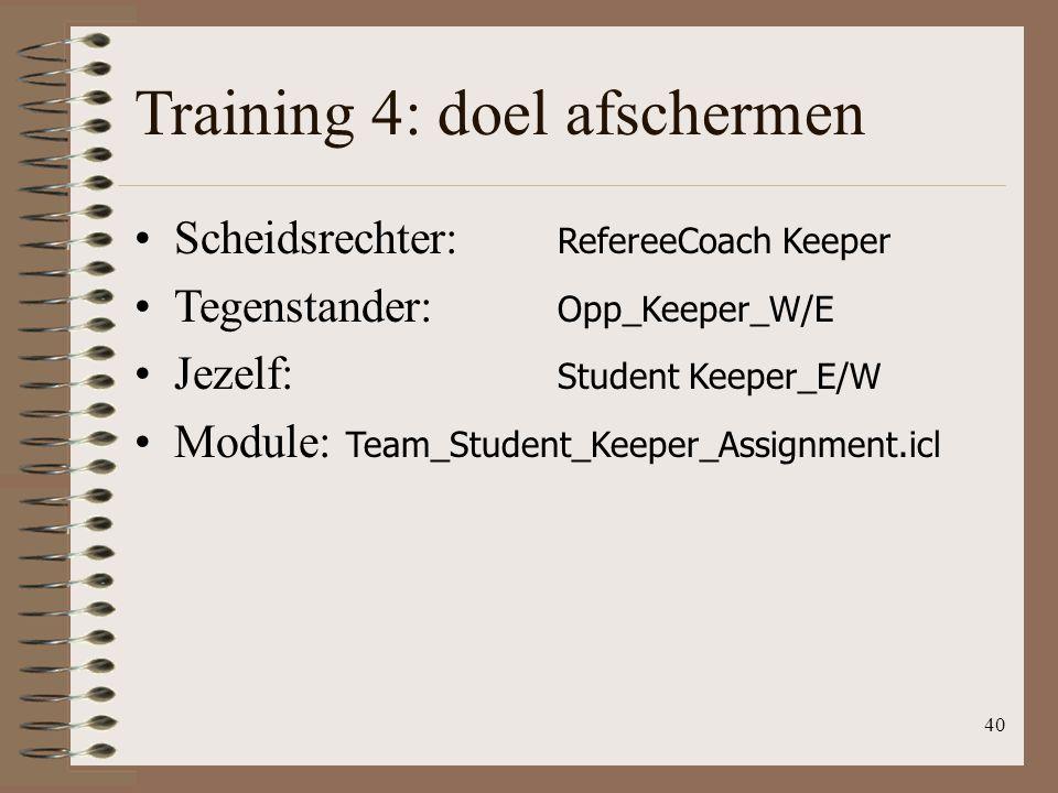 40 Training 4: doel afschermen Scheidsrechter: RefereeCoach Keeper Tegenstander: Opp_Keeper_W/E Jezelf: Student Keeper_E/W Module: Team_Student_Keeper