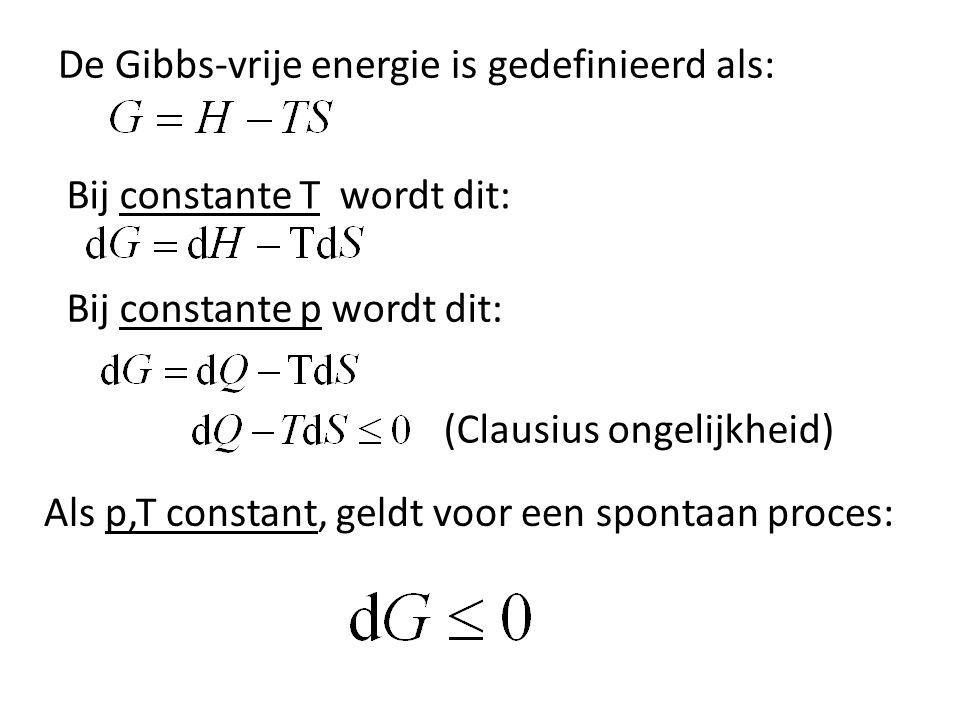 De Gibbs-vrije energie is gedefinieerd als: Bij constante T wordt dit: Bij constante p wordt dit: (Clausius ongelijkheid) Als p,T constant, geldt voor