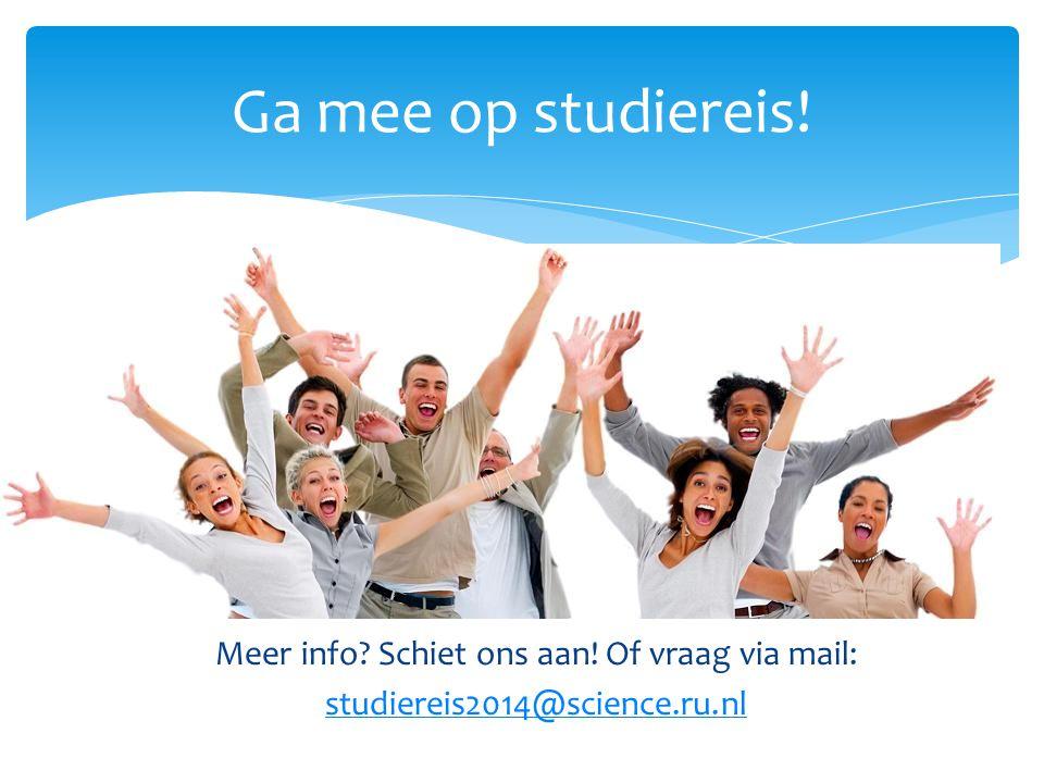 Meer info? Schiet ons aan! Of vraag via mail: studiereis2014@science.ru.nl Ga mee op studiereis!