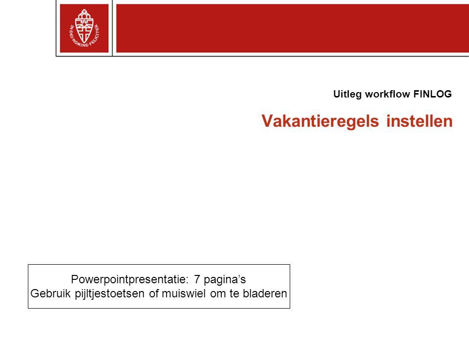 Vakantieregels instellen Uitleg workflow FINLOG Powerpointpresentatie: 7 pagina's Gebruik pijltjestoetsen of muiswiel om te bladeren