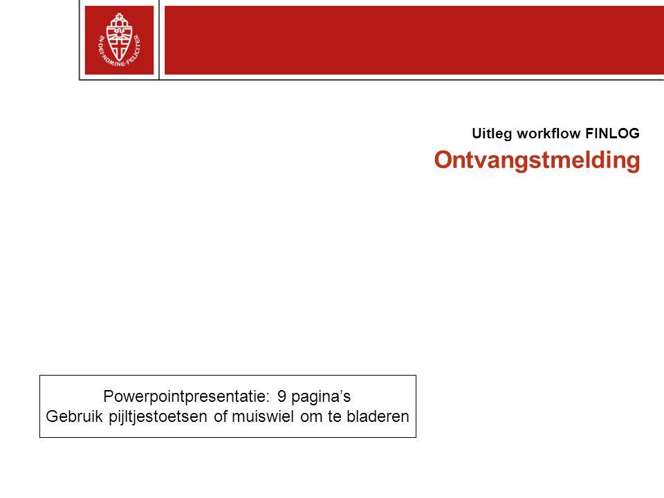 Ontvangstmelding Uitleg workflow FINLOG Powerpointpresentatie: 9 pagina's Gebruik pijltjestoetsen of muiswiel om te bladeren