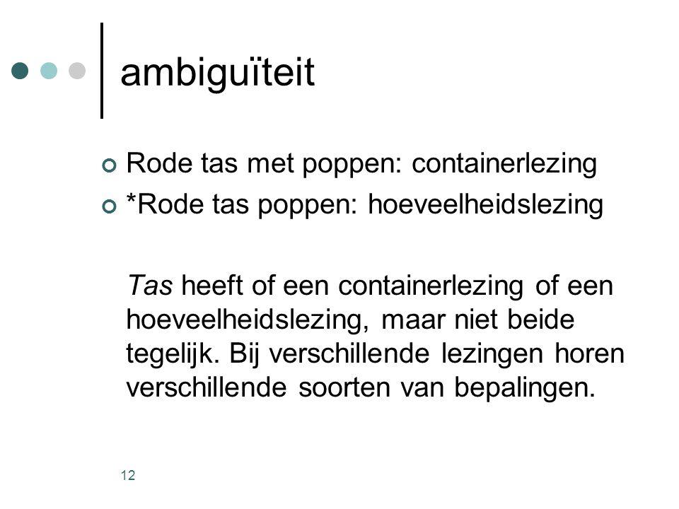 12 ambiguïteit Rode tas met poppen: containerlezing *Rode tas poppen: hoeveelheidslezing Tas heeft of een containerlezing of een hoeveelheidslezing, maar niet beide tegelijk.