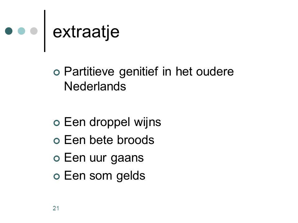 21 extraatje Partitieve genitief in het oudere Nederlands Een droppel wijns Een bete broods Een uur gaans Een som gelds