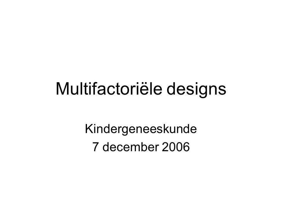 Multifactoriële designs Kindergeneeskunde 7 december 2006