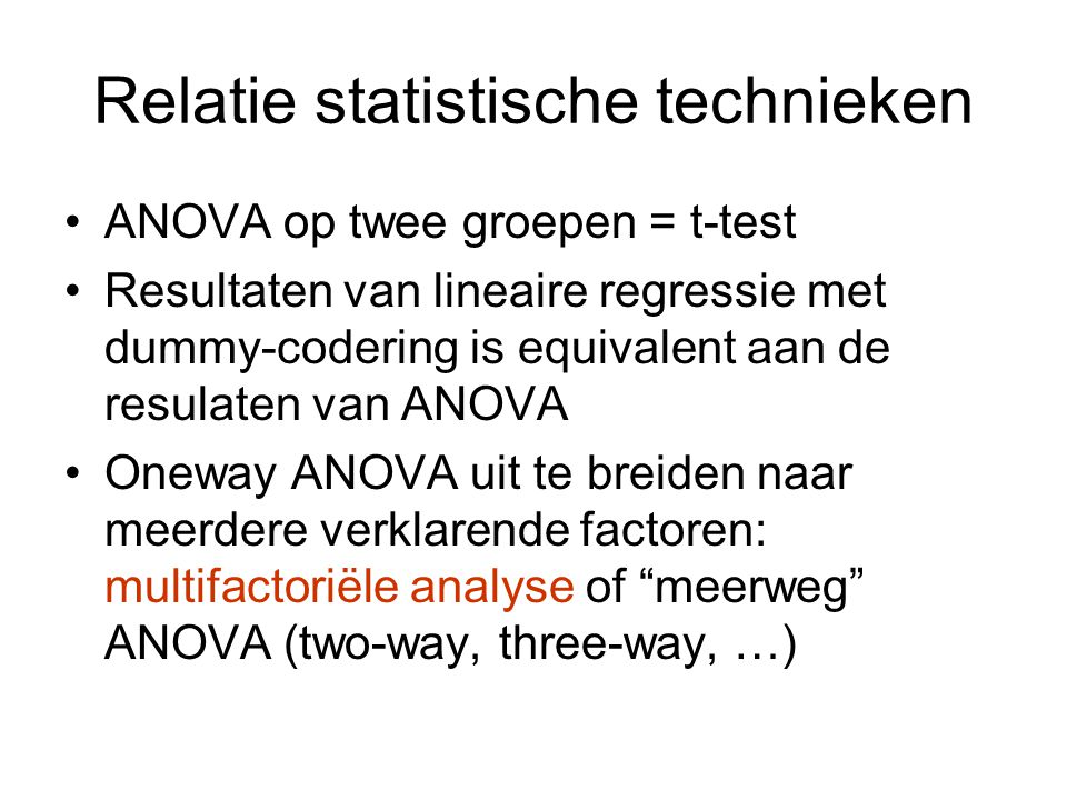 Relatie statistische technieken ANOVA op twee groepen = t-test Resultaten van lineaire regressie met dummy-codering is equivalent aan de resulaten van ANOVA Oneway ANOVA uit te breiden naar meerdere verklarende factoren: multifactoriële analyse of meerweg ANOVA (two-way, three-way, …)