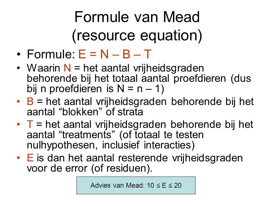 Formule van Mead (resource equation) Formule: E = N – B – T Waarin N = het aantal vrijheidsgraden behorende bij het totaal aantal proefdieren (dus bij