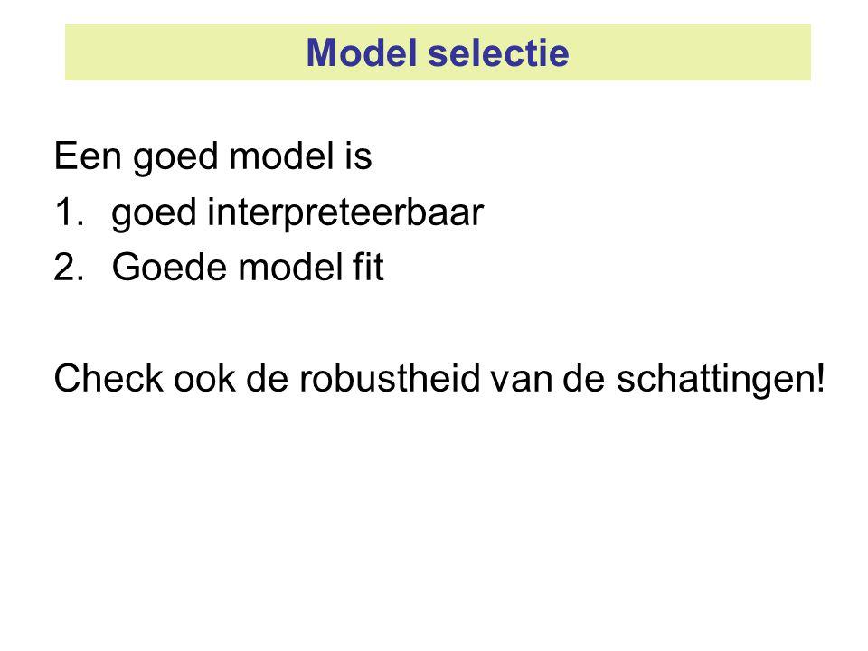 Model selectie Een goed model is 1.goed interpreteerbaar 2.Goede model fit Check ook de robustheid van de schattingen!