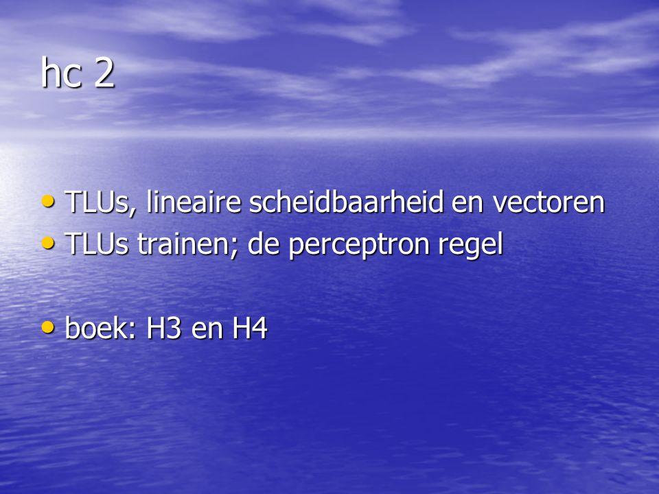 hc 2 TLUs, lineaire scheidbaarheid en vectoren TLUs, lineaire scheidbaarheid en vectoren TLUs trainen; de perceptron regel TLUs trainen; de perceptron regel boek: H3 en H4 boek: H3 en H4