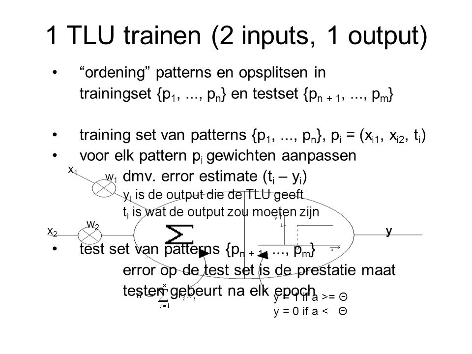 y = 1 if a >= Θ y = 0 if a < Θ x1x1 w1w1 x2x2 y w2w2 1 TLU trainen (2 inputs, 1 output) ordening patterns en opsplitsen in trainingset {p 1,..., p n } en testset {p n + 1,..., p m } training set van patterns {p 1,..., p n }, p i = (x i1, x i2, t i ) voor elk pattern p i gewichten aanpassen dmv.