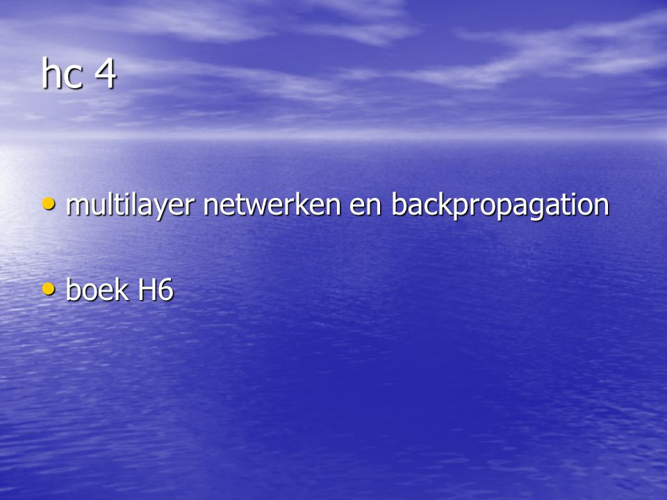 hc 4 multilayer netwerken en backpropagation multilayer netwerken en backpropagation boek H6 boek H6