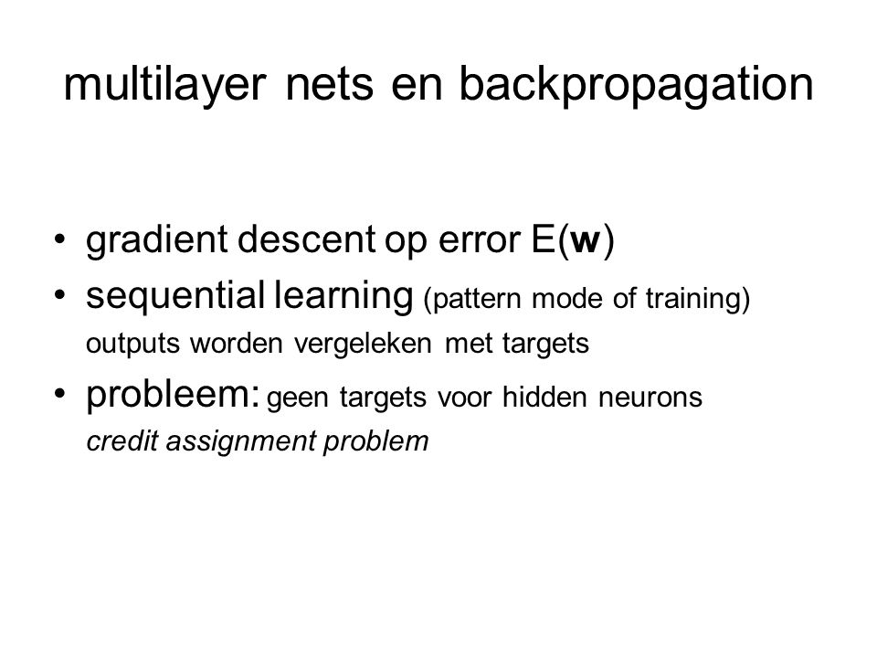 multilayer nets en backpropagation gradient descent op error E(w) sequential learning (pattern mode of training) outputs worden vergeleken met targets