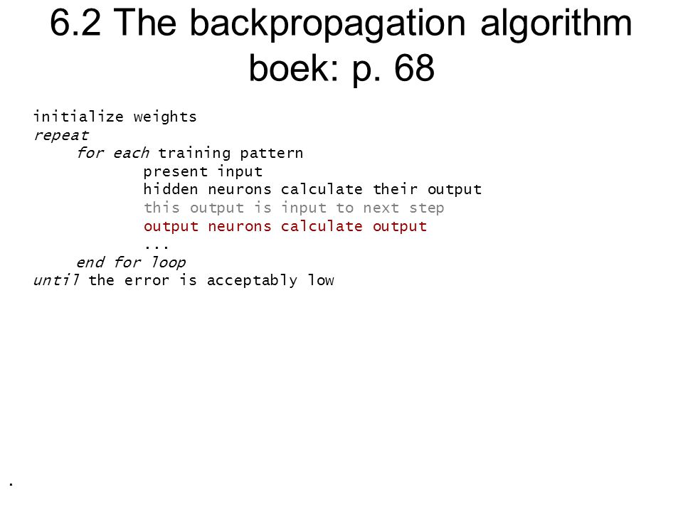 6.2 The backpropagation algorithm boek: p. 68 initialize weights repeat for each training pattern present input hidden neurons calculate their output