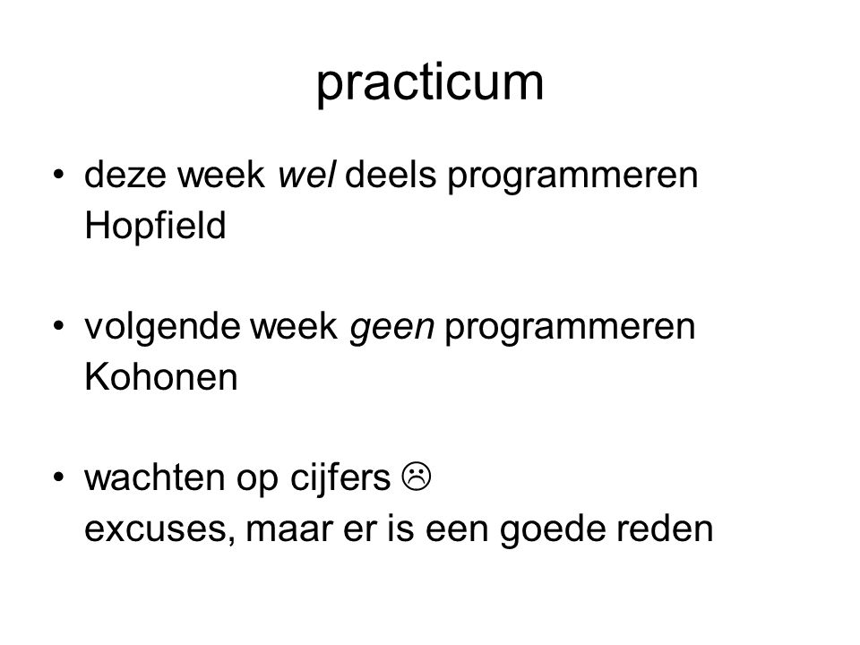practicum deze week wel deels programmeren Hopfield volgende week geen programmeren Kohonen wachten op cijfers  excuses, maar er is een goede reden