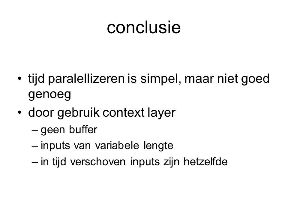 conclusie tijd paralellizeren is simpel, maar niet goed genoeg door gebruik context layer –geen buffer –inputs van variabele lengte –in tijd verschoven inputs zijn hetzelfde
