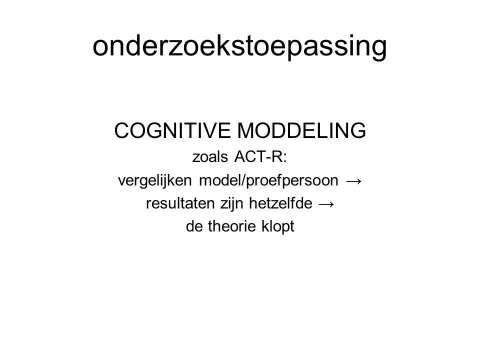 onderzoekstoepassing COGNITIVE MODDELING zoals ACT-R: vergelijken model/proefpersoon → resultaten zijn hetzelfde → de theorie klopt