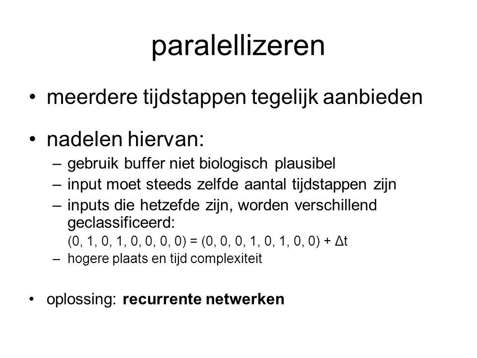 paralellizeren meerdere tijdstappen tegelijk aanbieden nadelen hiervan: –gebruik buffer niet biologisch plausibel –input moet steeds zelfde aantal tijdstappen zijn –inputs die hetzefde zijn, worden verschillend geclassificeerd: (0, 1, 0, 1, 0, 0, 0, 0) = (0, 0, 0, 1, 0, 1, 0, 0) + Δt –hogere plaats en tijd complexiteit oplossing: recurrente netwerken