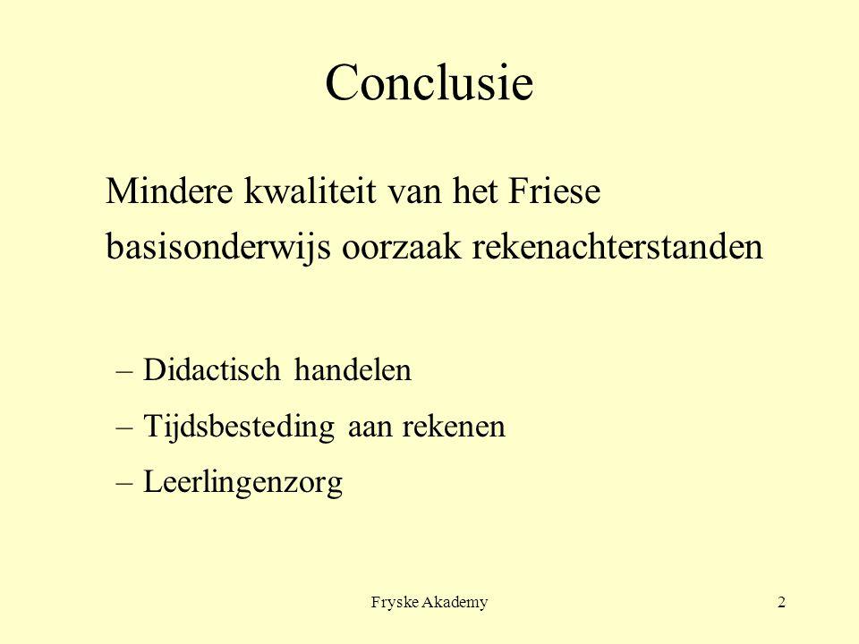 Fryske Akademy2 Conclusie Mindere kwaliteit van het Friese basisonderwijs oorzaak rekenachterstanden –Didactisch handelen –Tijdsbesteding aan rekenen