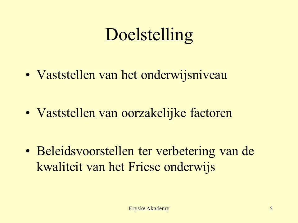 Fryske Akademy5 Doelstelling Vaststellen van het onderwijsniveau Vaststellen van oorzakelijke factoren Beleidsvoorstellen ter verbetering van de kwali