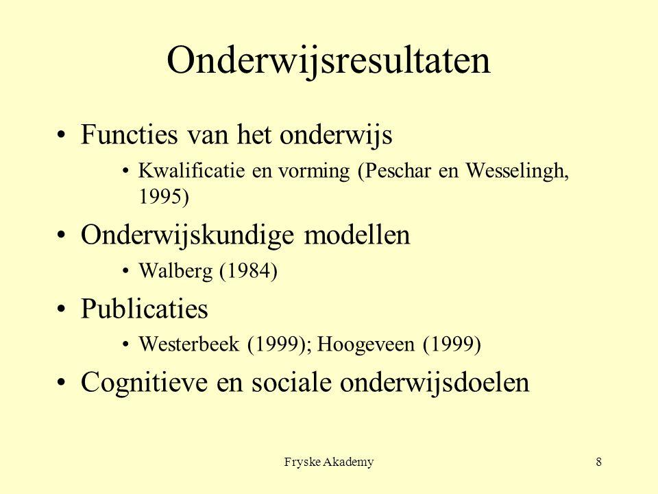 Fryske Akademy8 Onderwijsresultaten Functies van het onderwijs Kwalificatie en vorming (Peschar en Wesselingh, 1995) Onderwijskundige modellen Walberg (1984) Publicaties Westerbeek (1999); Hoogeveen (1999) Cognitieve en sociale onderwijsdoelen