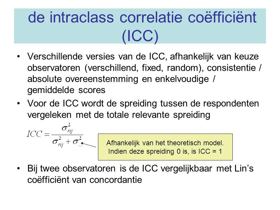 de intraclass correlatie coëfficiënt (ICC) Verschillende versies van de ICC, afhankelijk van keuze observatoren (verschillend, fixed, random), consist