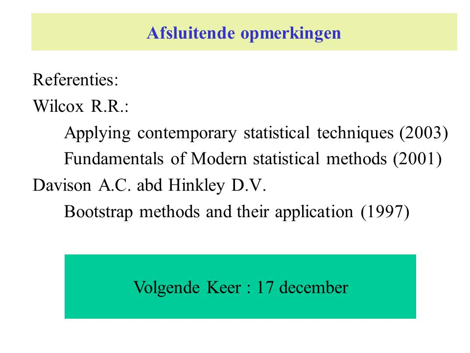 Afsluitende opmerkingen Referenties: Wilcox R.R.: Applying contemporary statistical techniques (2003) Fundamentals of Modern statistical methods (2001