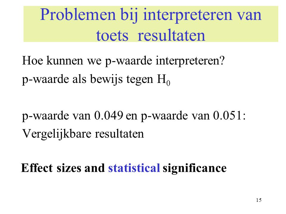 15 Problemen bij interpreteren van toets resultaten Hoe kunnen we p-waarde interpreteren? p-waarde als bewijs tegen H 0 p-waarde van 0.049 en p-waarde