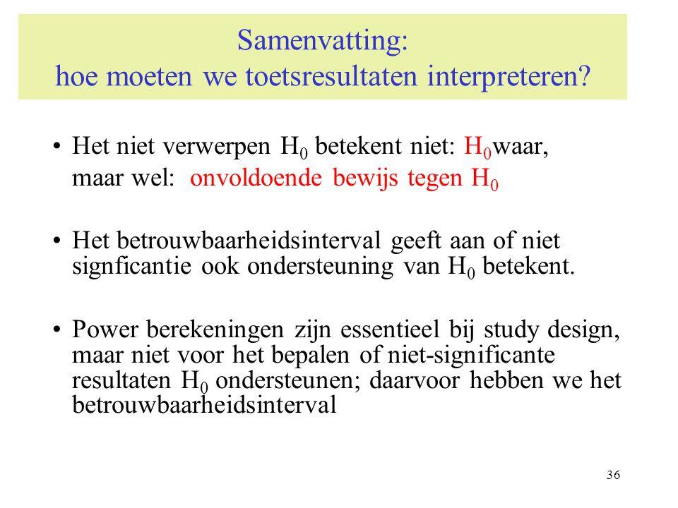36 Samenvatting: hoe moeten we toetsresultaten interpreteren? Het niet verwerpen H 0 betekent niet: H 0 waar, maar wel: onvoldoende bewijs tegen H 0 H