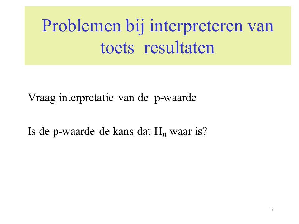 7 Problemen bij interpreteren van toets resultaten Vraag interpretatie van de p-waarde Is de p-waarde de kans dat H 0 waar is?