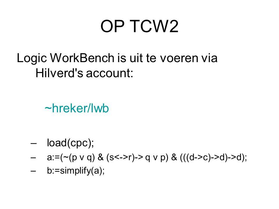 OP TCW2 Logic WorkBench is uit te voeren via Hilverd's account: ~hreker/lwb –load(cpc); –a:=(~(p v q) & (s r)-> q v p) & (((d->c)->d)->d); –b:=simplif