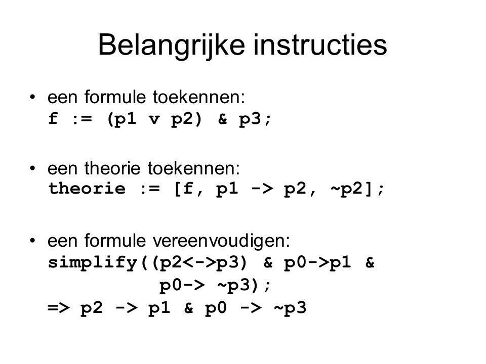 Belangrijke instructies een formule toekennen: f := (p1 v p2) & p3; een theorie toekennen: theorie := [f, p1 -> p2, ~p2]; een formule vereenvoudigen: simplify((p2 p3) & p0->p1 & p0-> ~p3); => p2 -> p1 & p0 -> ~p3