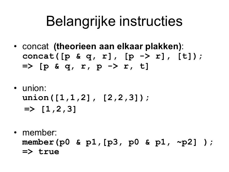 Belangrijke instructies concat (theorieen aan elkaar plakken): concat([p & q, r], [p -> r], [t]); => [p & q, r, p -> r, t] union: union([1,1,2], [2,2,3]); => [1,2,3] member: member(p0 & p1,[p3, p0 & p1, ~p2] ); => true