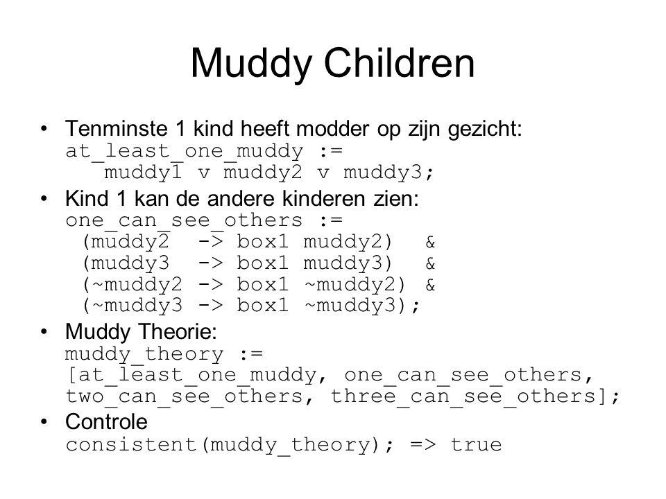 Tenminste 1 kind heeft modder op zijn gezicht: at_least_one_muddy := muddy1 v muddy2 v muddy3; Kind 1 kan de andere kinderen zien: one_can_see_others := (muddy2 -> box1 muddy2) & (muddy3 -> box1 muddy3) & (~muddy2 -> box1 ~muddy2) & (~muddy3 -> box1 ~muddy3); Muddy Theorie: muddy_theory := [at_least_one_muddy, one_can_see_others, two_can_see_others, three_can_see_others]; Controle consistent(muddy_theory); => true