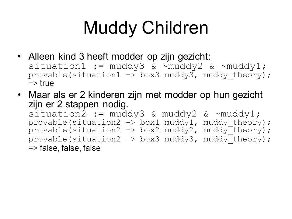 Muddy Children Alleen kind 3 heeft modder op zijn gezicht: situation1 := muddy3 & ~muddy2 & ~muddy1; provable(situation1 -> box3 muddy3, muddy_theory); => true Maar als er 2 kinderen zijn met modder op hun gezicht zijn er 2 stappen nodig.