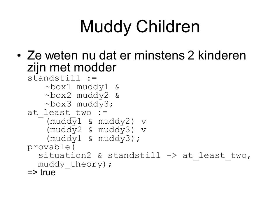 Muddy Children Ze weten nu dat er minstens 2 kinderen zijn met modder standstill := ~box1 muddy1 & ~box2 muddy2 & ~box3 muddy3; at_least_two := (muddy1 & muddy2) v (muddy2 & muddy3) v (muddy1 & muddy3); provable( situation2 & standstill -> at_least_two, muddy_theory); => true