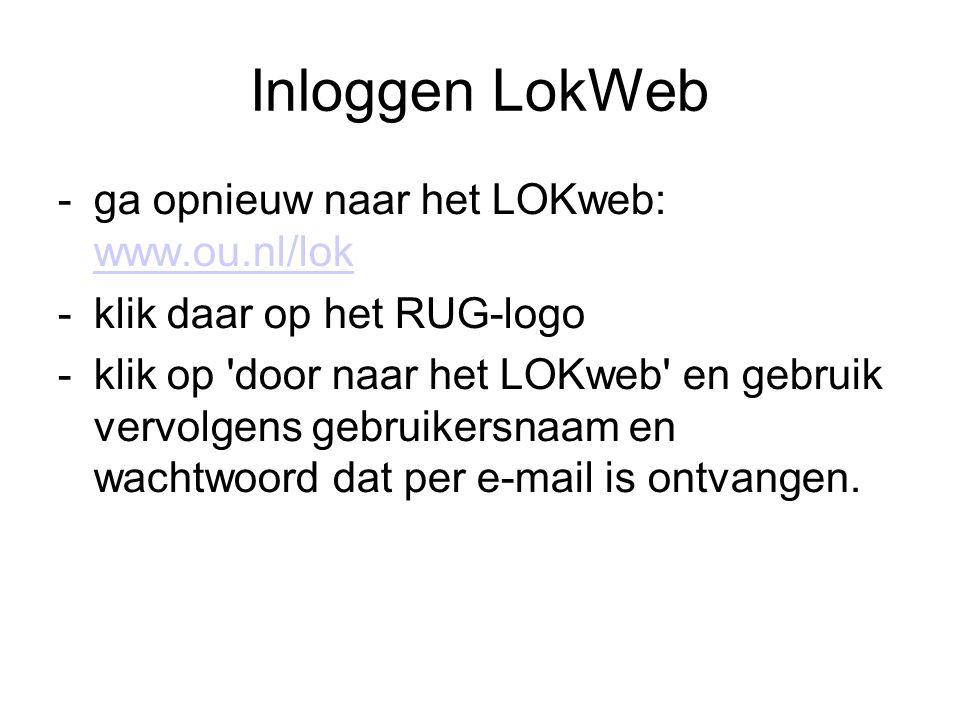 Inloggen LokWeb -ga opnieuw naar het LOKweb: www.ou.nl/lok www.ou.nl/lok -klik daar op het RUG-logo -klik op door naar het LOKweb en gebruik vervolgens gebruikersnaam en wachtwoord dat per e-mail is ontvangen.
