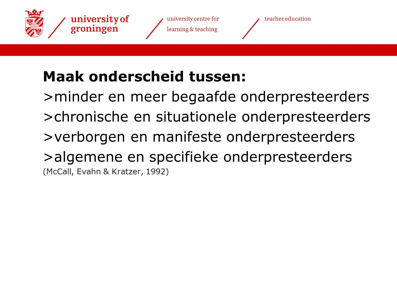 university centre for learning & teaching teacher education Maak onderscheid tussen: >minder en meer begaafde onderpresteerders >chronische en situati