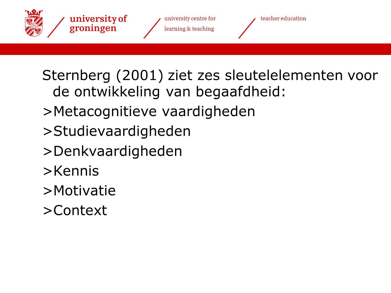 university centre for learning & teaching teacher education Sternberg (2001) ziet zes sleutelelementen voor de ontwikkeling van begaafdheid: >Metacognitieve vaardigheden >Studievaardigheden >Denkvaardigheden >Kennis >Motivatie >Context