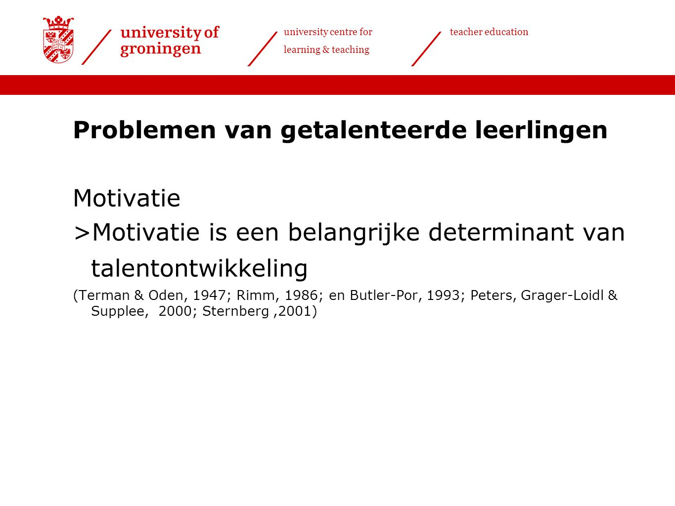 university centre for learning & teaching teacher education Problemen van getalenteerde leerlingen Motivatie >Motivatie is een belangrijke determinant van talentontwikkeling (Terman & Oden, 1947; Rimm, 1986; en Butler-Por, 1993; Peters, Grager-Loidl & Supplee, 2000; Sternberg,2001)