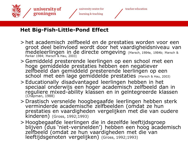 university centre for learning & teaching teacher education Het Big-Fish-Little-Pond Effect >het academisch zelfbeeld en de prestaties worden voor een groot deel beïnvloed wordt door het vaardigheidsniveau van medeleerlingen in de directe omgeving (Marsch, 1984a, 1984b; Marsch & Parker 1984; Marsch & Hau, 2003) >Gemiddeld presterende leerlingen op een school met een hoge gemiddelde prestaties hebben een negatiever zelfbeeld dan gemiddeld presterende leerlingen op een school met een lage gemiddelde prestaties (Marsch & Hau, 2003) >Educationally disadvantaged leerlingen hebben in het speciaal onderwijs een hoger academisch zelfbeeld dan in reguliere mixed-ability klassen en in geïntegreerde klassen (Chapman, 1988) >Drastisch versnelde hoogbegaafde leerlingen hebben sterk verminderde academische zelfbeelden (omdat ze hun prestaties en vaardigheden vergelijken met die van oudere kinderen) (Gross, 1992;1993) >Hoogbegaafde leerlingen die in dezelfde leeftijdsgroep blijven (dus 'niet-versnelden') hebben een hoog academisch zelfbeeld (omdat ze hun vaardigheden met die van leeftijdsgenoten vergelijken) (Gross, 1992;1993)