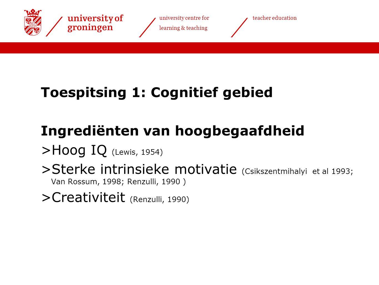 university centre for learning & teaching teacher education Toespitsing 1: Cognitief gebied Ingrediënten van hoogbegaafdheid >Hoog IQ (Lewis, 1954) >Sterke intrinsieke motivatie (Csikszentmihalyi et al 1993; Van Rossum, 1998; Renzulli, 1990 ) >Creativiteit (Renzulli, 1990)