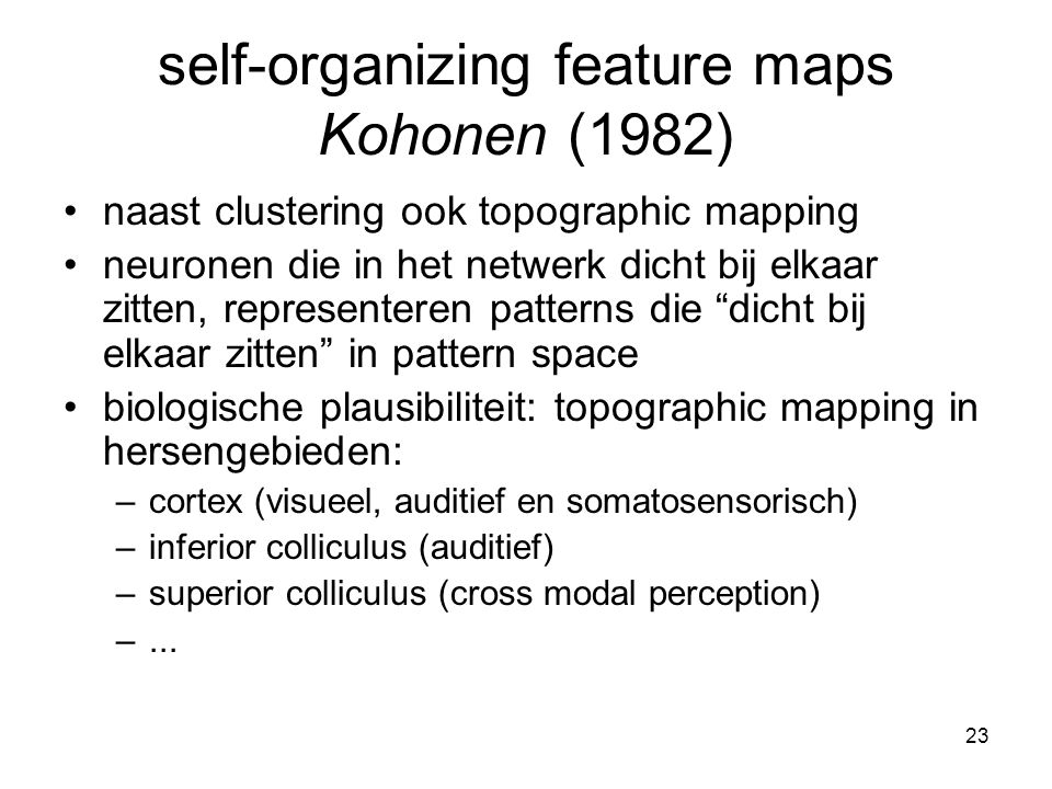 23 self-organizing feature maps Kohonen (1982) naast clustering ook topographic mapping neuronen die in het netwerk dicht bij elkaar zitten, representeren patterns die dicht bij elkaar zitten in pattern space biologische plausibiliteit: topographic mapping in hersengebieden: –cortex (visueel, auditief en somatosensorisch) –inferior colliculus (auditief) –superior colliculus (cross modal perception) –...