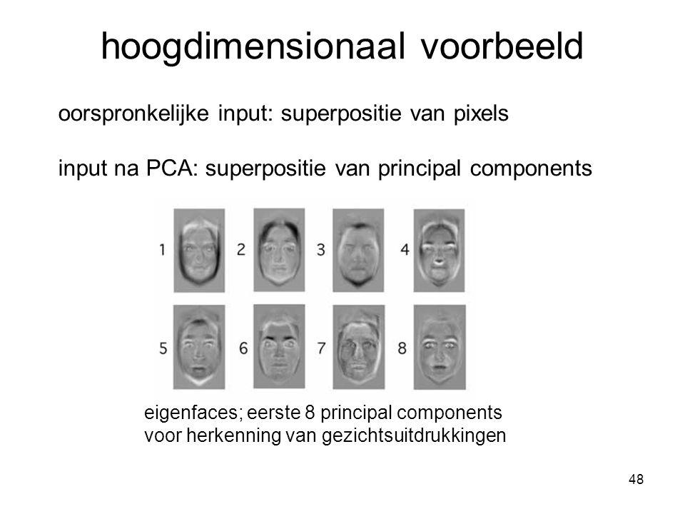 48 hoogdimensionaal voorbeeld oorspronkelijke input: superpositie van pixels input na PCA: superpositie van principal components eigenfaces; eerste 8 principal components voor herkenning van gezichtsuitdrukkingen