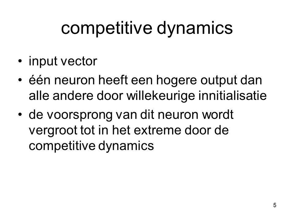 5 competitive dynamics input vector één neuron heeft een hogere output dan alle andere door willekeurige innitialisatie de voorsprong van dit neuron wordt vergroot tot in het extreme door de competitive dynamics